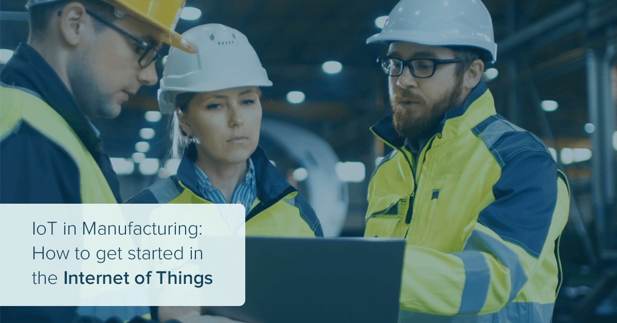 IoT in Manufacturing: How to get started with the Internet of Things