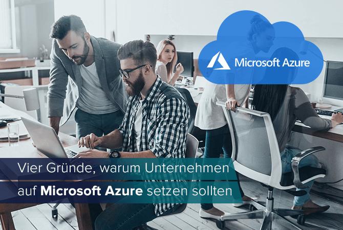 Vier Gründe, warum Unternehmen auf Microsoft Azure setzen sollten