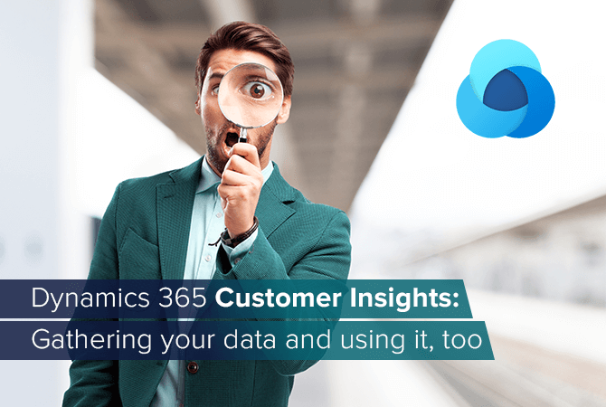 Dynamics 365 Customer Insights: Gathering your data and using it, too